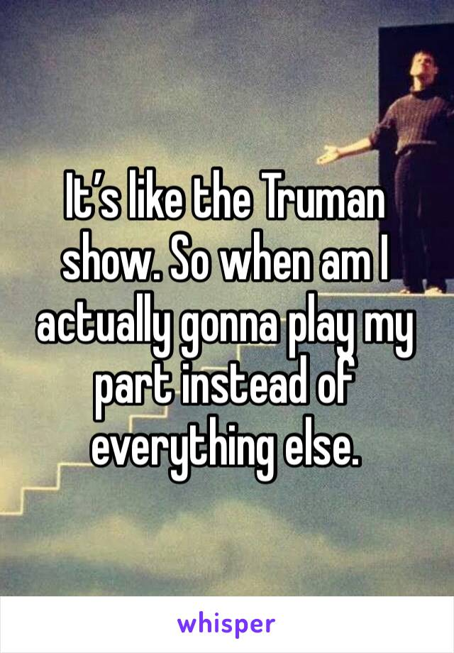 It's like the Truman show. So when am I actually gonna play my part instead of everything else.