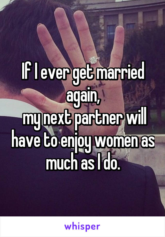 If I ever get married again,  my next partner will have to enjoy women as much as I do.