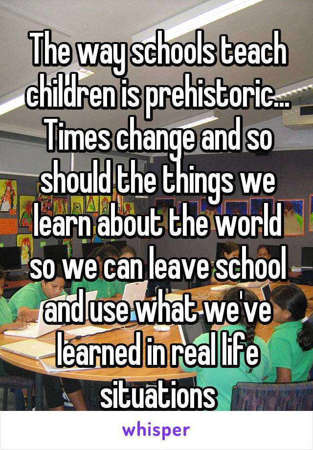 The way schools teach children is prehistoric... Times change and so should the things we learn about the world so we can leave school and use what we've learned in real life situations