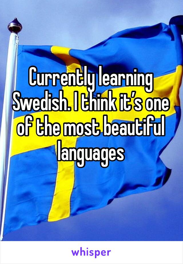 Currently learning Swedish. I think it's one of the most beautiful languages