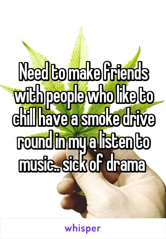 Need to make friends with people who like to chill have a smoke drive round in my a listen to music.. sick of drama