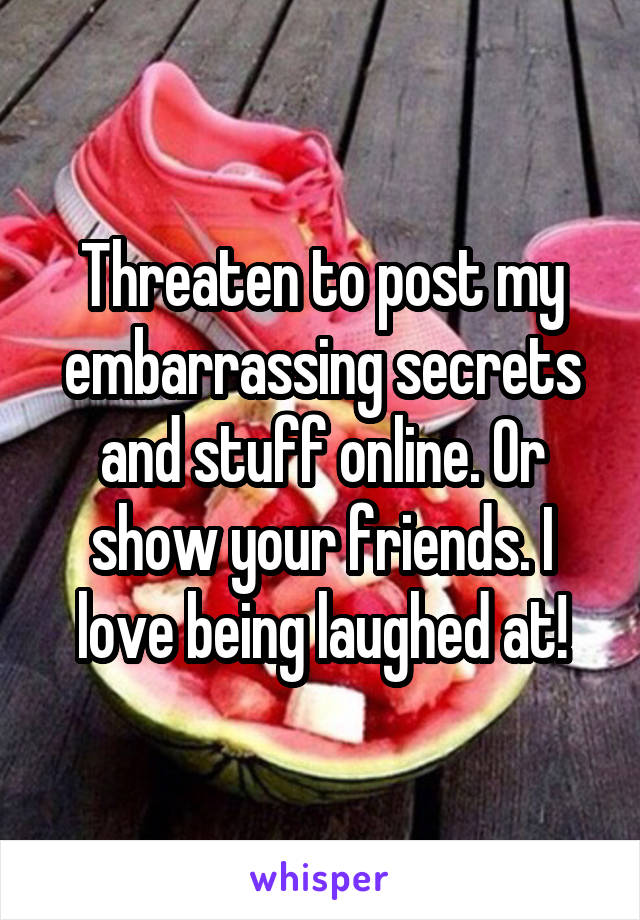 Threaten to post my embarrassing secrets and stuff online. Or show your friends. I love being laughed at!