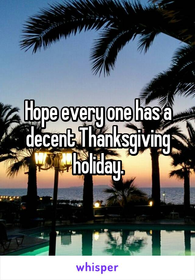 Hope every one has a decent Thanksgiving holiday.