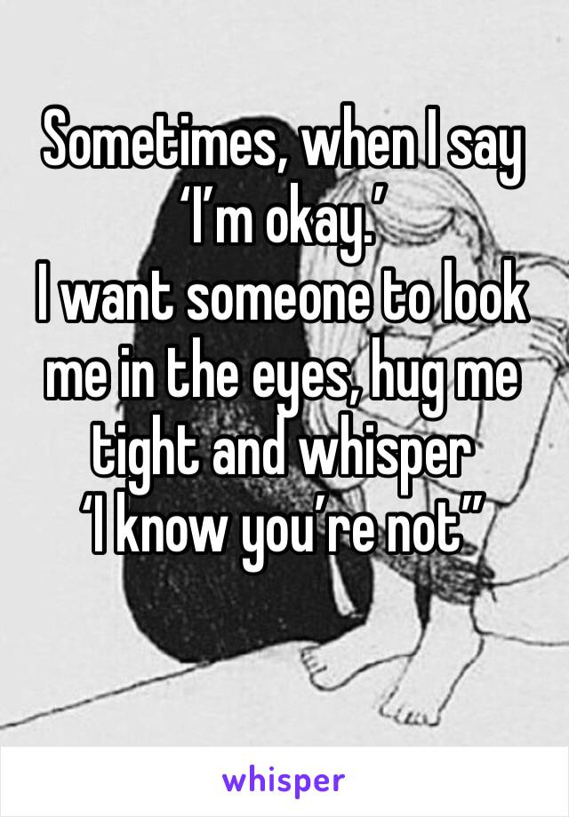 """Sometimes, when I say 'I'm okay.'  I want someone to look me in the eyes, hug me tight and whisper  'I know you're not"""""""