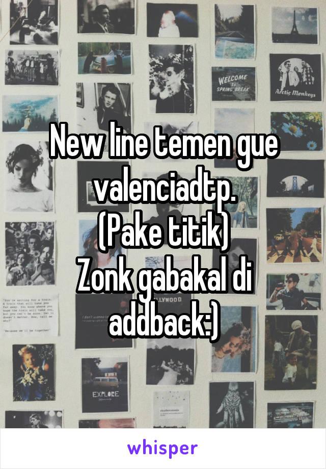 New line temen gue valenciadtp. (Pake titik) Zonk gabakal di addback:)