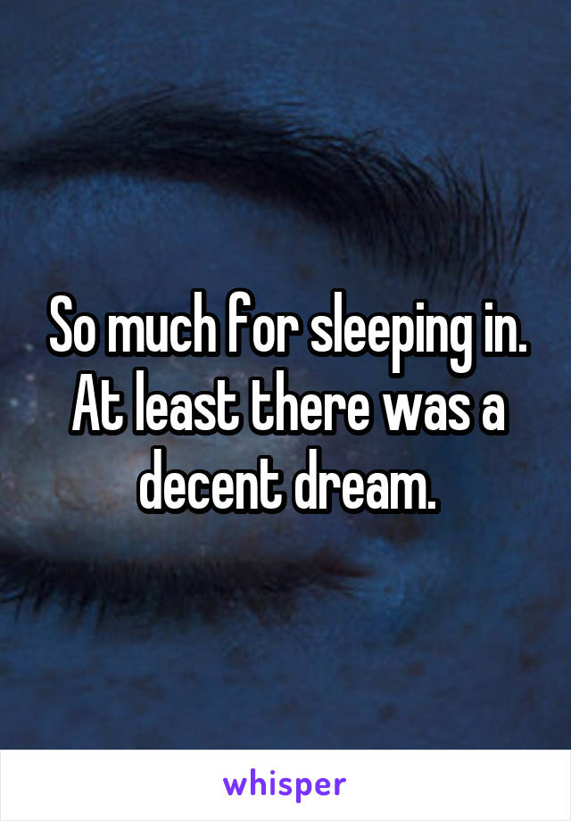 So much for sleeping in. At least there was a decent dream.