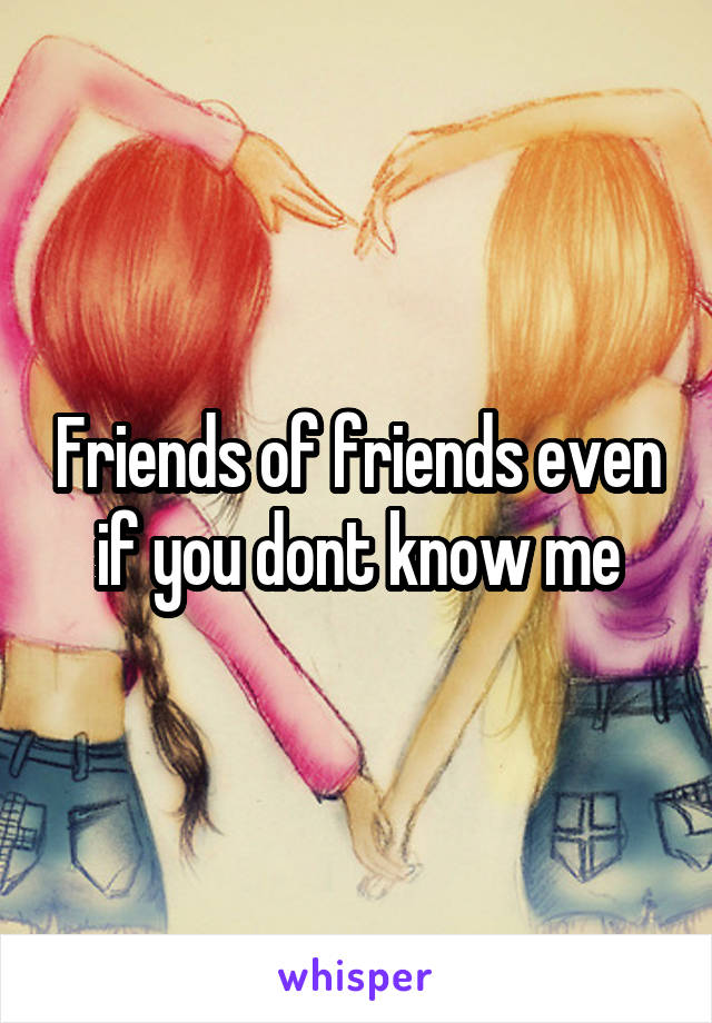 Friends of friends even if you dont know me