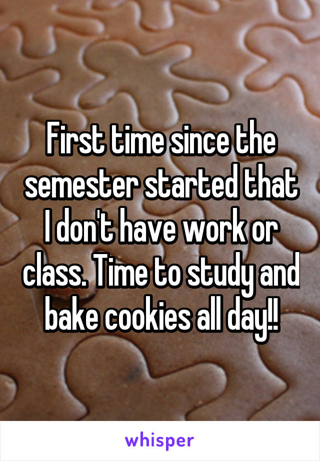 First time since the semester started that I don't have work or class. Time to study and bake cookies all day!!
