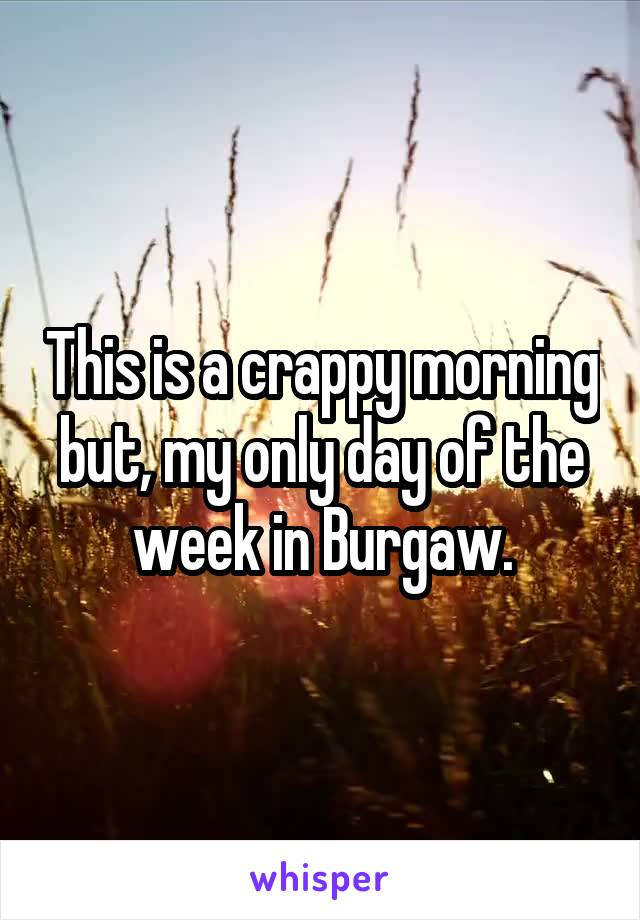 This is a crappy morning but, my only day of the week in Burgaw.