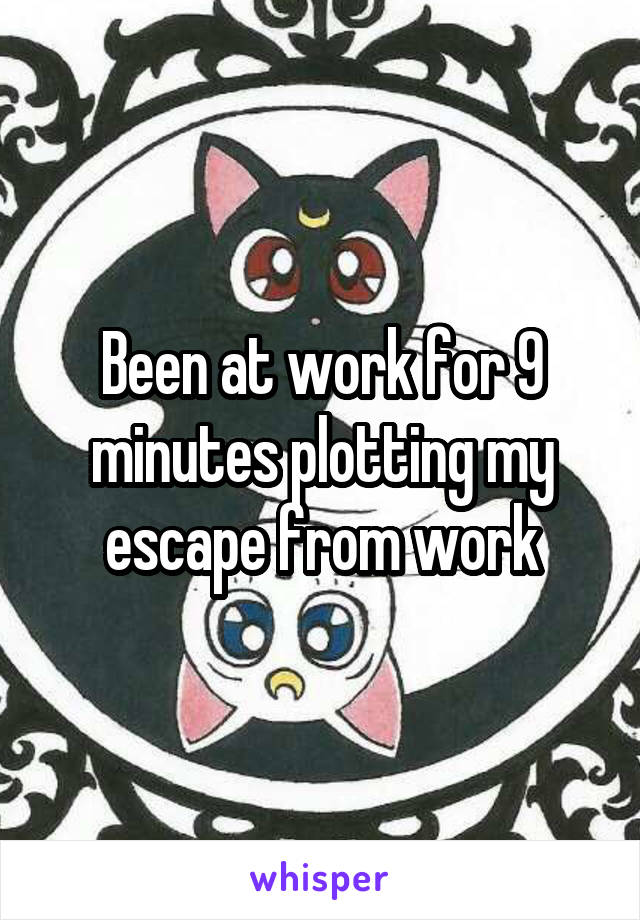 Been at work for 9 minutes plotting my escape from work