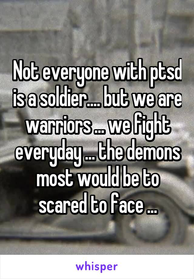 Not everyone with ptsd is a soldier.... but we are warriors ... we fight everyday ... the demons most would be to scared to face ...