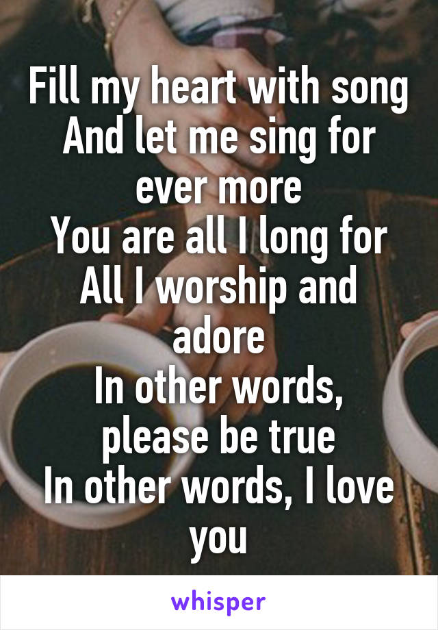 Fill my heart with song And let me sing for ever more You are all I long for All I worship and adore In other words, please be true In other words, I love you
