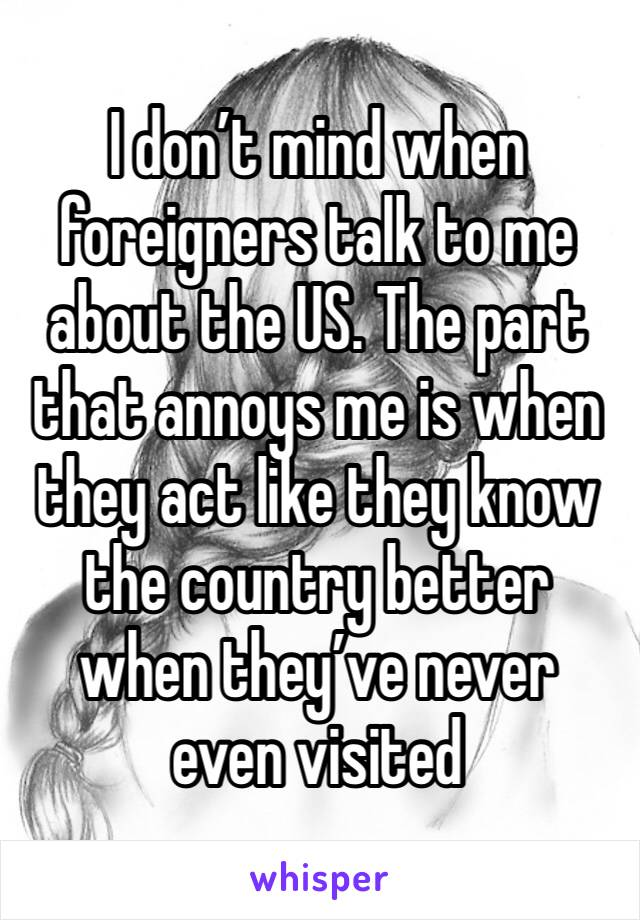 I don't mind when foreigners talk to me about the US. The part that annoys me is when they act like they know the country better when they've never even visited