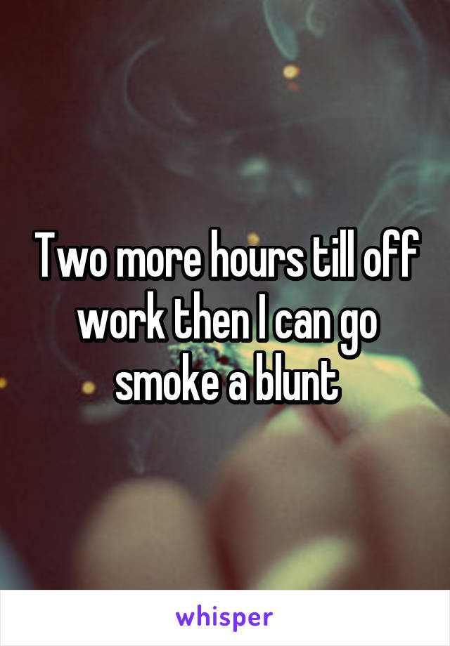 Two more hours till off work then I can go smoke a blunt