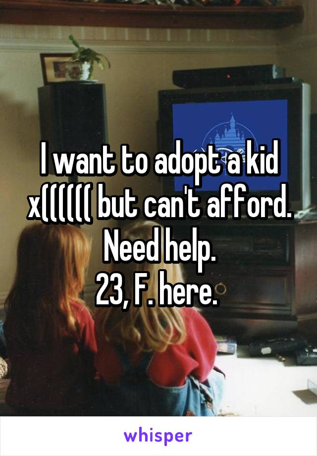 I want to adopt a kid x(((((( but can't afford. Need help. 23, F. here.