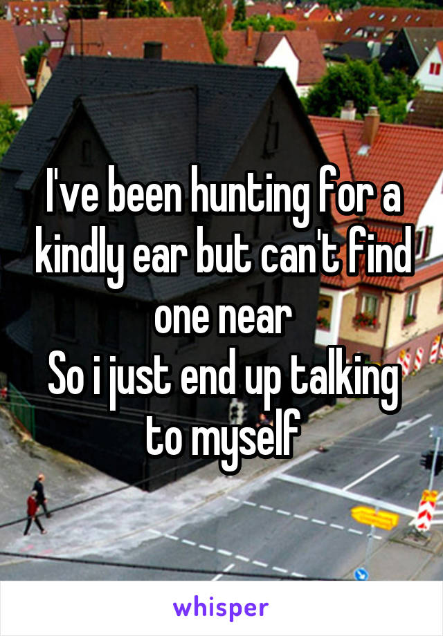 I've been hunting for a kindly ear but can't find one near So i just end up talking to myself