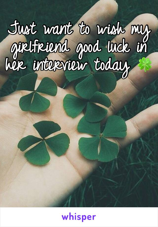Just want to wish my girlfriend good luck in her interview today 🍀