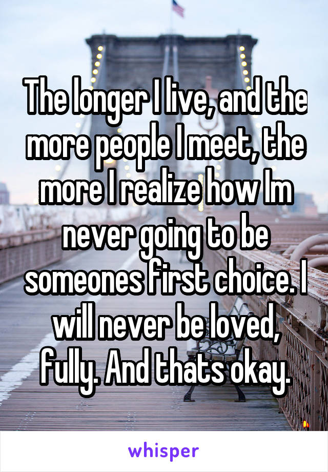 The longer I live, and the more people I meet, the more I realize how Im never going to be someones first choice. I will never be loved, fully. And thats okay.