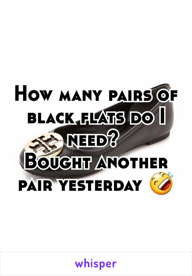 How many pairs of black flats do I need?  Bought another pair yesterday 🤣