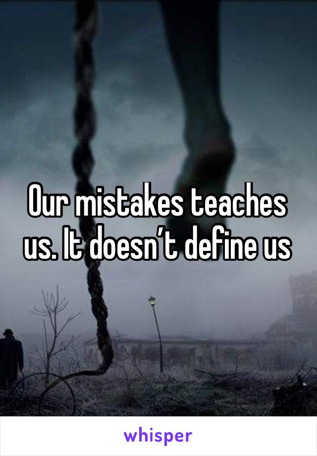 Our mistakes teaches us. It doesn't define us