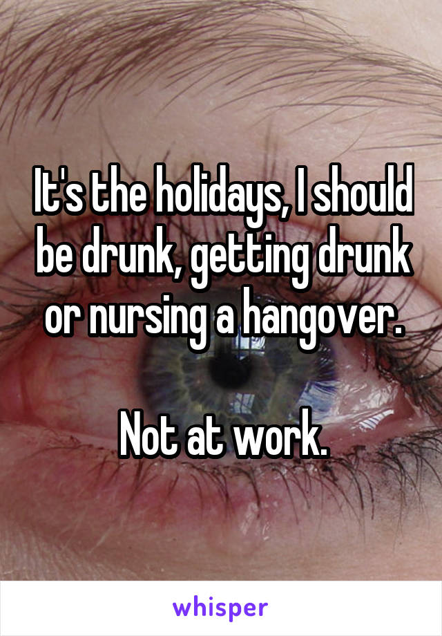 It's the holidays, I should be drunk, getting drunk or nursing a hangover.  Not at work.