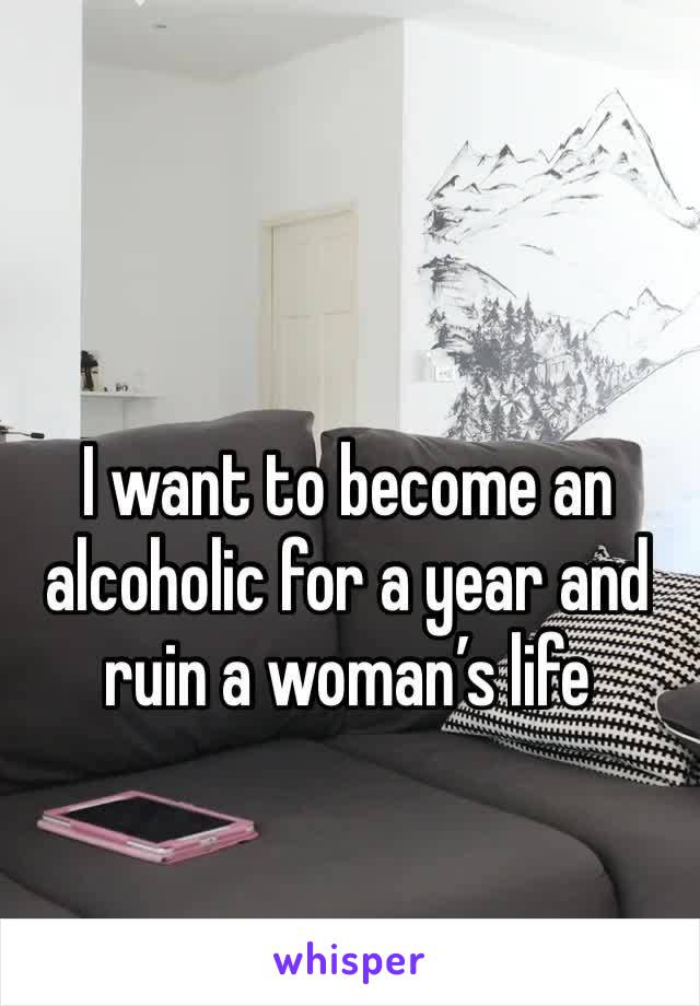 I want to become an alcoholic for a year and ruin a woman's life