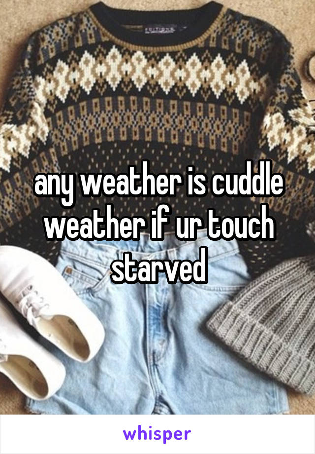 any weather is cuddle weather if ur touch starved