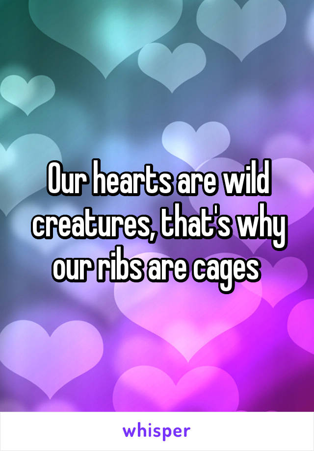 Our hearts are wild creatures, that's why our ribs are cages