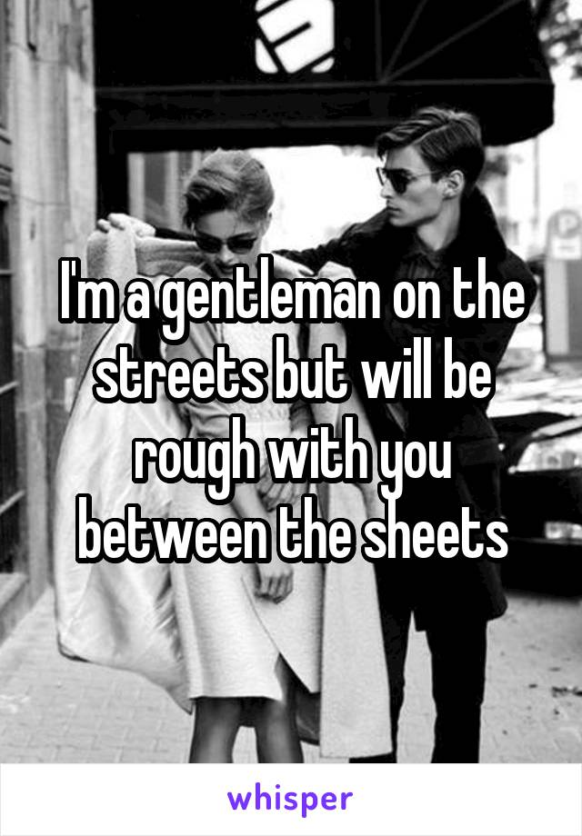 I'm a gentleman on the streets but will be rough with you between the sheets
