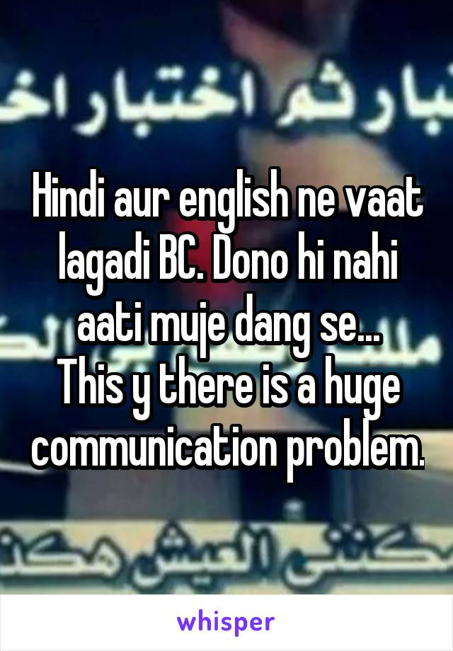 Hindi aur english ne vaat lagadi BC. Dono hi nahi aati muje dang se... This y there is a huge communication problem.