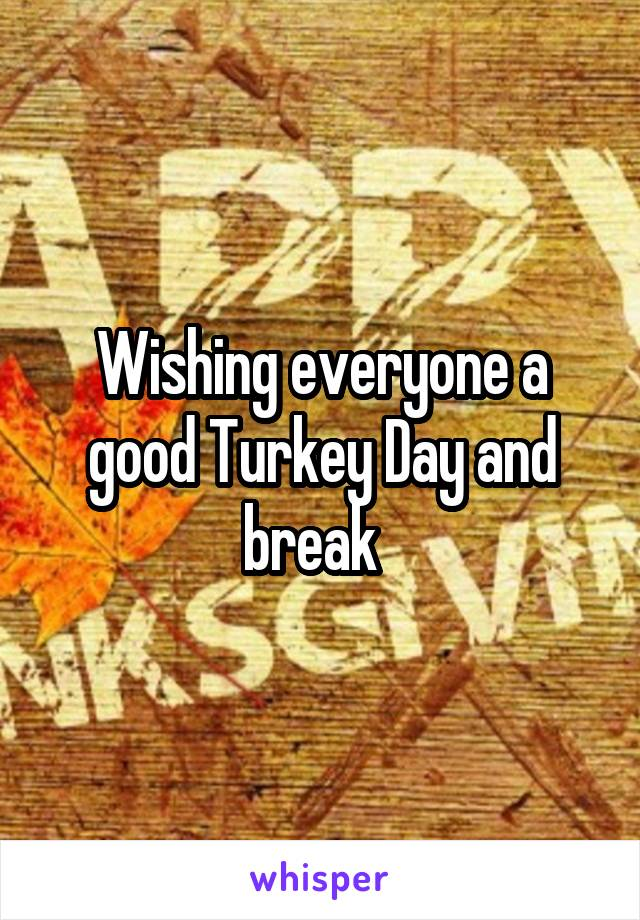 Wishing everyone a good Turkey Day and break