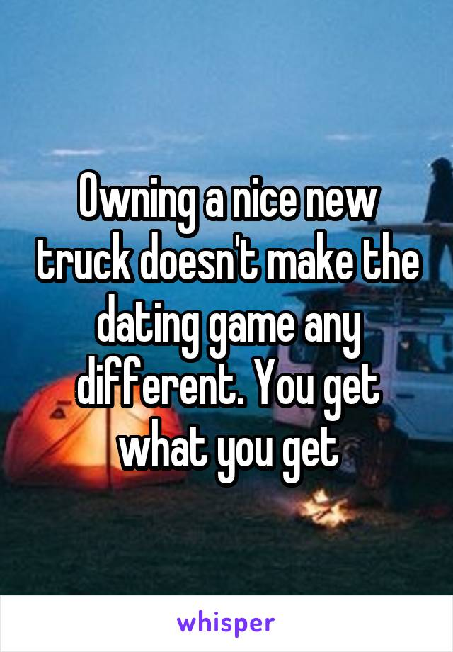 Owning a nice new truck doesn't make the dating game any different. You get what you get