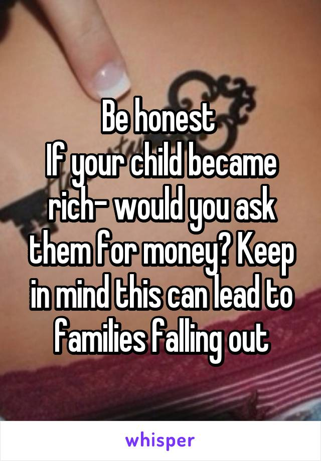 Be honest  If your child became rich- would you ask them for money? Keep in mind this can lead to families falling out
