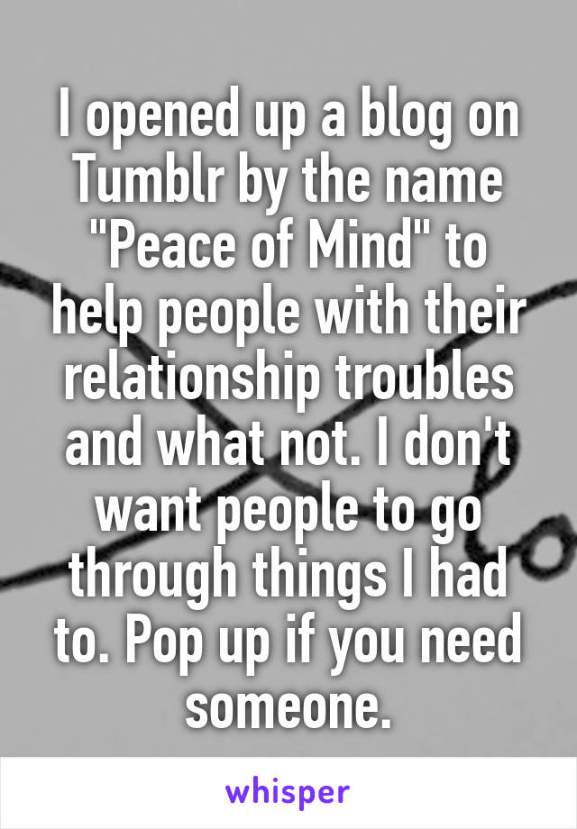 "I opened up a blog on Tumblr by the name ""Peace of Mind"" to help people with their relationship troubles and what not. I don't want people to go through things I had to. Pop up if you need someone."