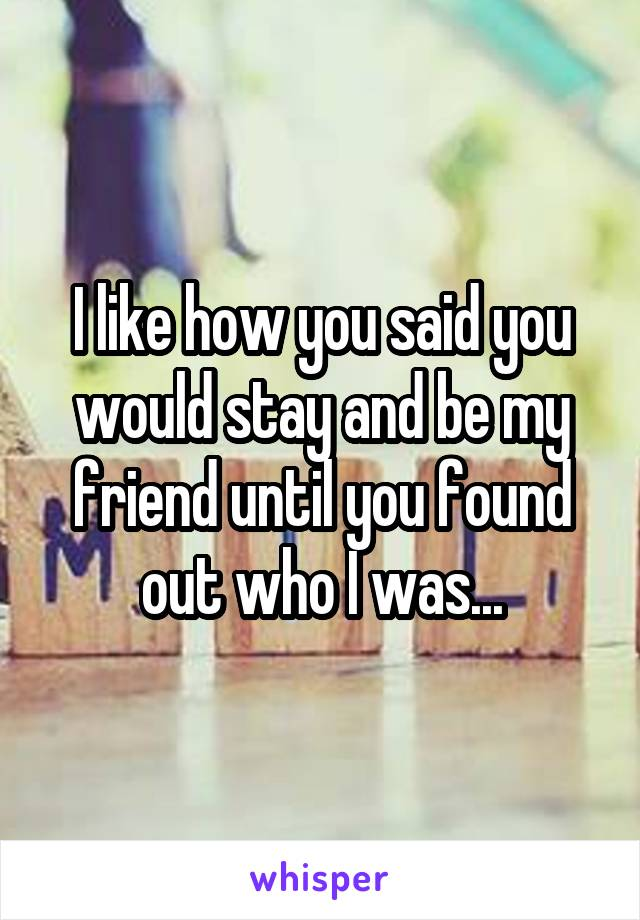 I like how you said you would stay and be my friend until you found out who I was...