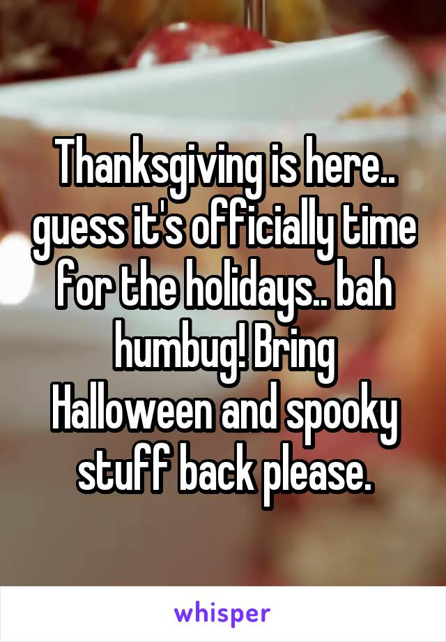 Thanksgiving is here.. guess it's officially time for the holidays.. bah humbug! Bring Halloween and spooky stuff back please.