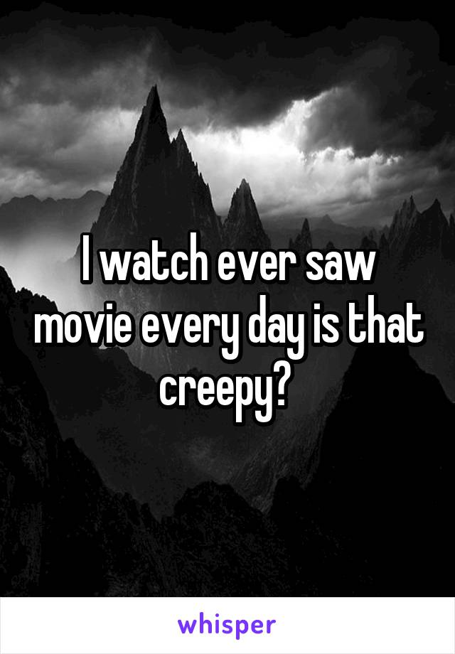 I watch ever saw movie every day is that creepy?