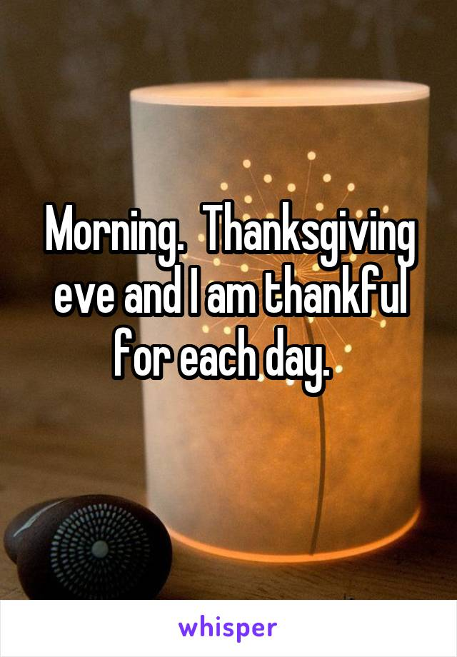 Morning.  Thanksgiving eve and I am thankful for each day.