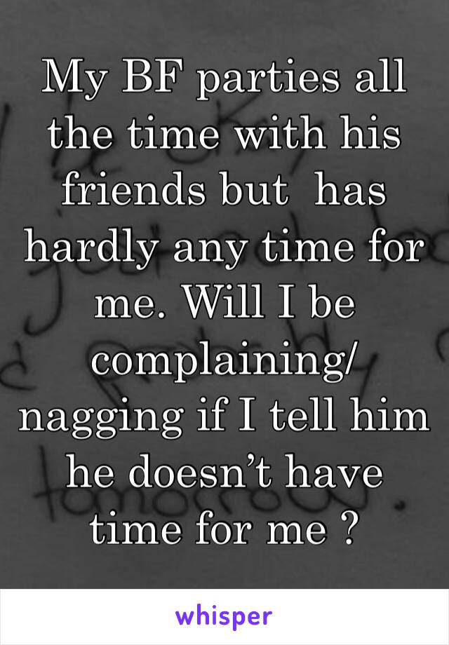 My BF parties all the time with his friends but  has hardly any time for me. Will I be complaining/nagging if I tell him he doesn't have time for me ?