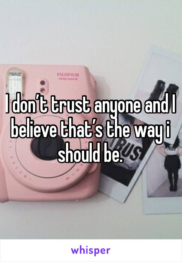 I don't trust anyone and I believe that's the way i should be.