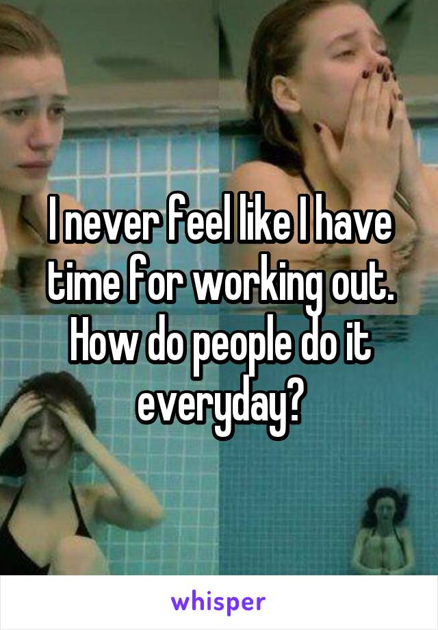 I never feel like I have time for working out. How do people do it everyday?