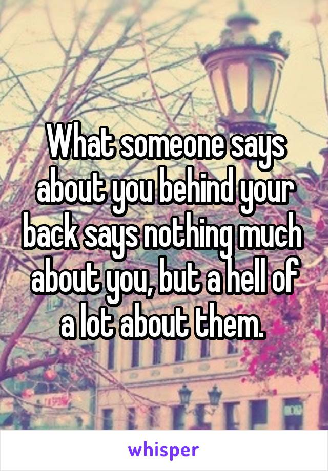 What someone says about you behind your back says nothing much  about you, but a hell of a lot about them.