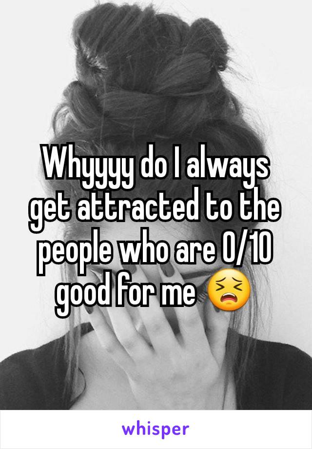 Whyyyy do I always get attracted to the people who are 0/10 good for me 😣