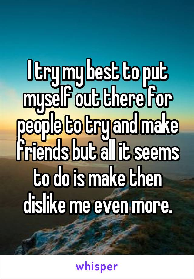 I try my best to put myself out there for people to try and make friends but all it seems to do is make then dislike me even more.