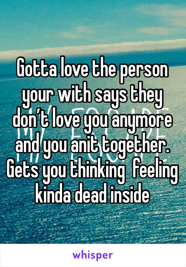 Gotta love the person your with says they don't love you anymore and you anit together. Gets you thinking  feeling kinda dead inside