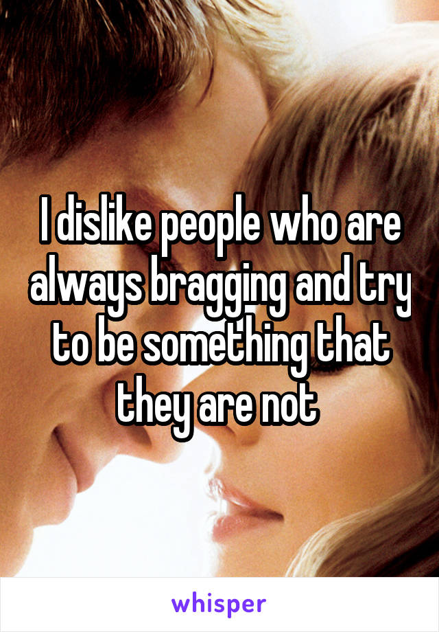 I dislike people who are always bragging and try to be something that they are not