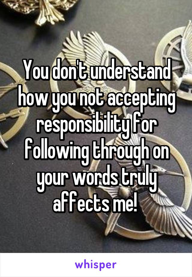 You don't understand how you not accepting responsibility for following through on your words truly affects me!