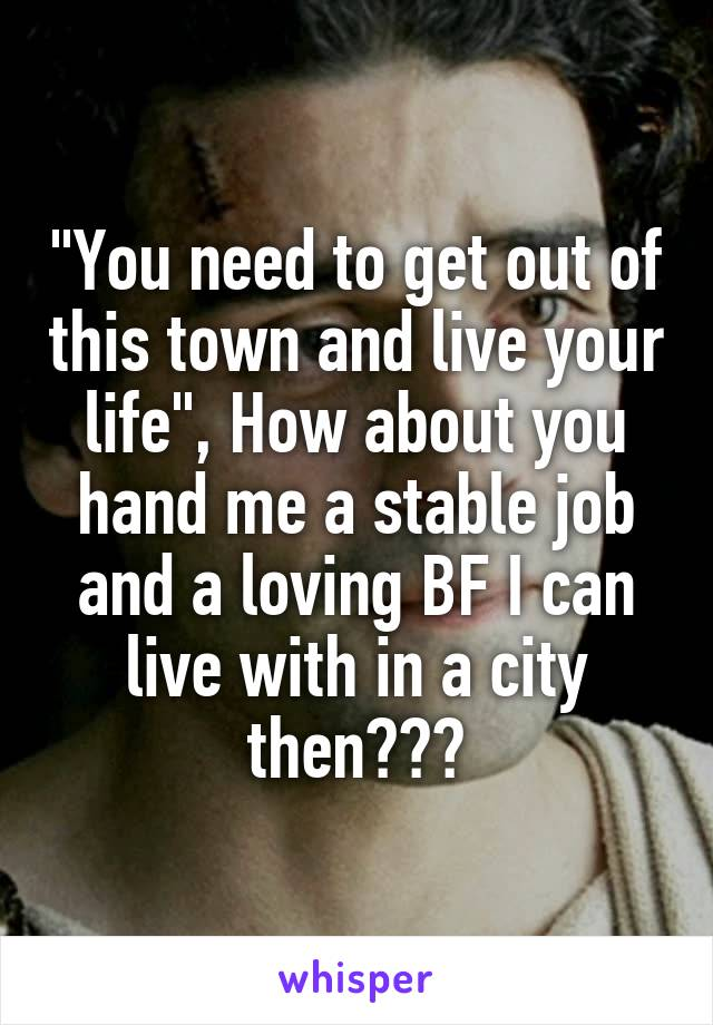 """You need to get out of this town and live your life"", How about you hand me a stable job and a loving BF I can live with in a city then???"