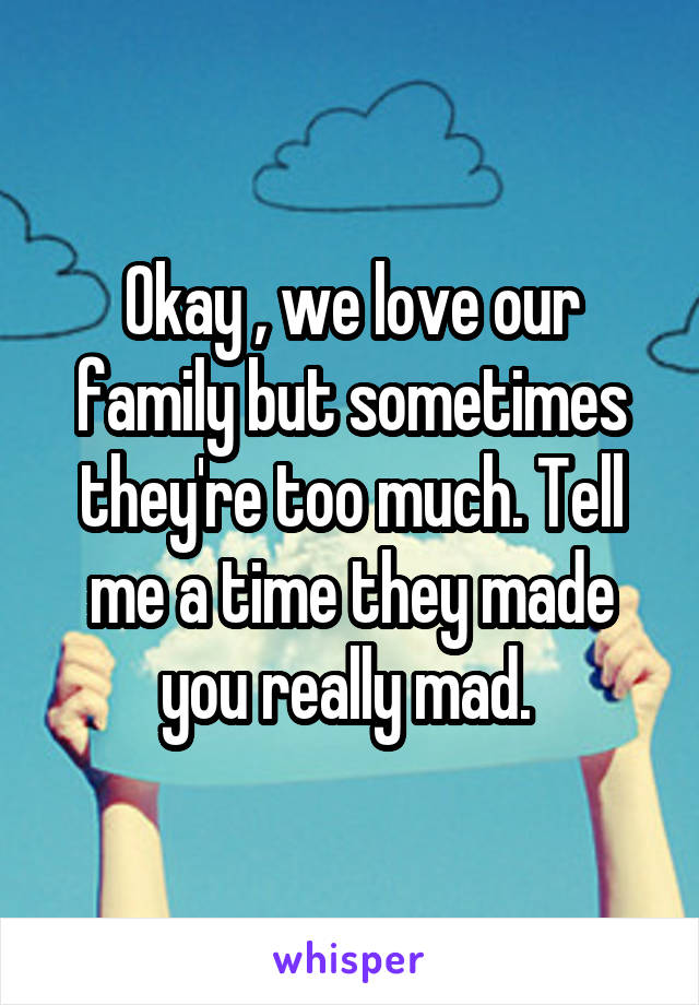 Okay , we love our family but sometimes they're too much. Tell me a time they made you really mad.