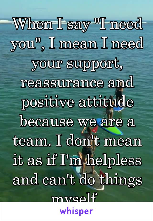 """When I say """"I need you"""", I mean I need your support, reassurance and positive attitude because we are a team. I don't mean it as if I'm helpless and can't do things myself."""